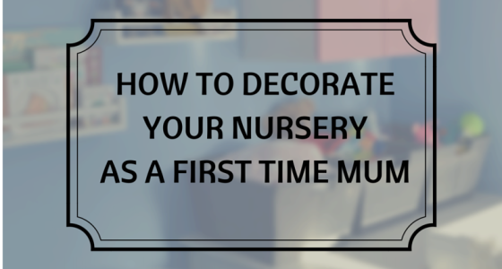 A First Time Mum Guide to Decorating Your Nursery