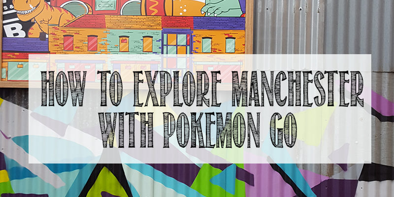 hOW TO EXPLORE mANCHESTER WITH POKEMON GO